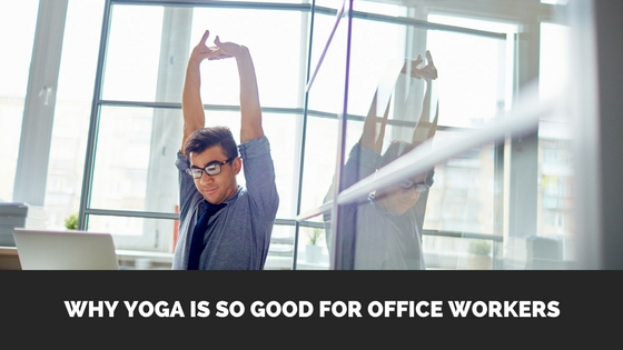 Why Yoga Is So Good For Office Workers